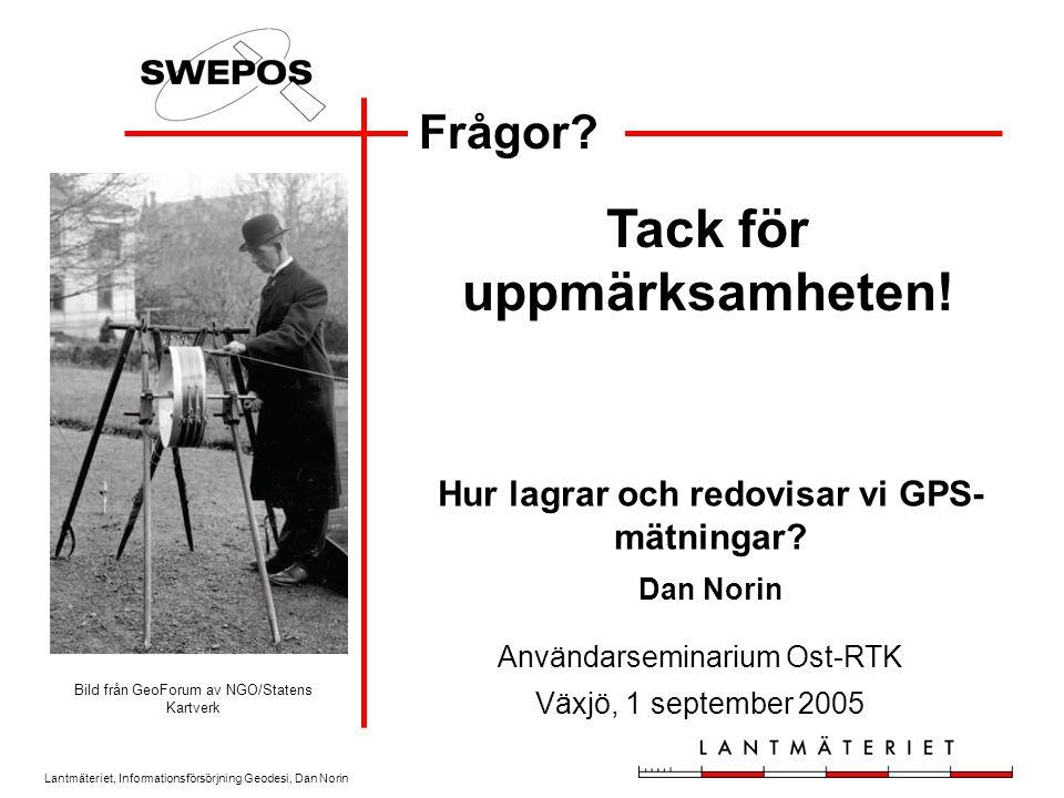 Lantmäteriet, Informationsförsörjning Geodesi, Dan Norin Frågor? Tack för uppmärksamheten! Användarseminarium Ost-RTK Växjö, 1 september 2005 Hur lagr