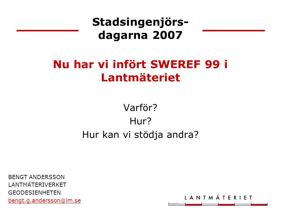 Stadsingenjörs- dagarna 2007 BENGT ANDERSSON LANTMÄTERIVERKET GEODESIENHETEN bengt.g.andersson@lm.se Nu har vi infört SWEREF 99 i Lantmäteriet Varför?