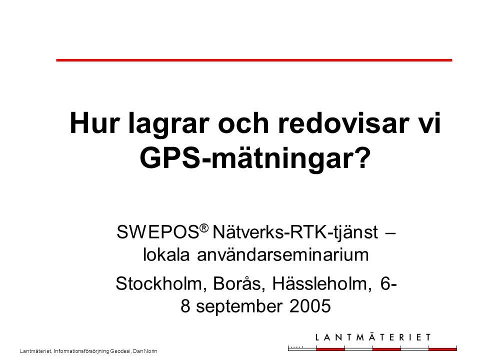 Lantmäteriet, Informationsförsörjning Geodesi, Dan Norin Hur lagrar och redovisar vi GPS-mätningar.