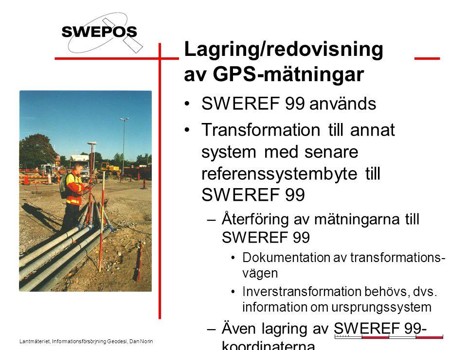 Lantmäteriet, Informationsförsörjning Geodesi, Dan Norin Lagring/redovisning av GPS-mätningar SWEREF 99 används Transformation till annat system med senare referenssystembyte till SWEREF 99 –Återföring av mätningarna till SWEREF 99 Dokumentation av transformations- vägen Inverstransformation behövs, dvs.