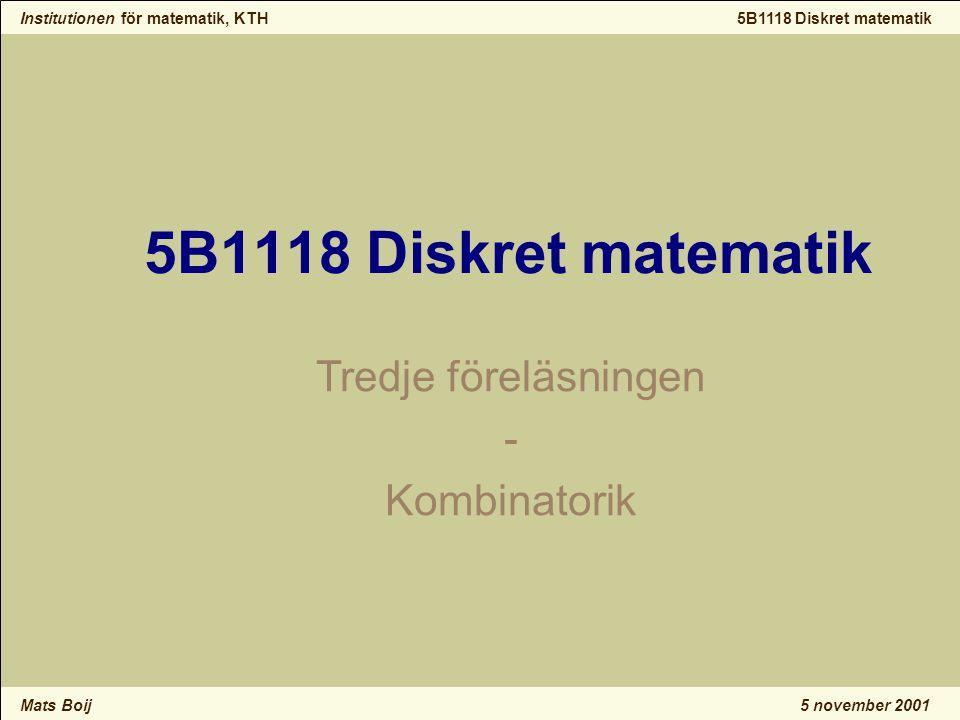 Institutionen för matematik, KTH Mats Boij 5B1118 Diskret matematik 5 november 2001 5B1118 Diskret matematik Tredje föreläsningen - Kombinatorik