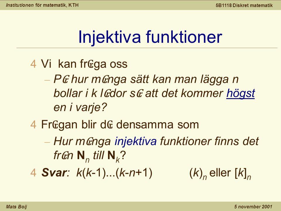 Institutionen för matematik, KTH Mats Boij 5B1118 Diskret matematik 5 november 2001 Injektiva funktioner 4 Vi kan fr ₢ ga oss – P ₢ hur m ₢ nga sätt kan man lägga n bollar i k l ₢ dor s ₢ att det kommer högst en i varje.