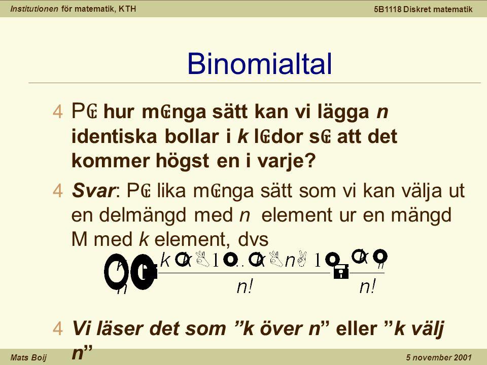 Institutionen för matematik, KTH Mats Boij 5B1118 Diskret matematik 5 november 2001 Binomialtal 4 P ₢ hur m ₢ nga sätt kan vi lägga n identiska bollar i k l ₢ dor s ₢ att det kommer högst en i varje.