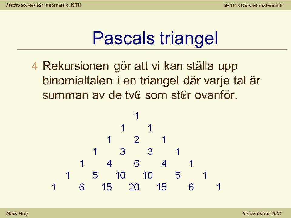 Institutionen för matematik, KTH Mats Boij 5B1118 Diskret matematik 5 november 2001 Pascals triangel 4 Rekursionen gör att vi kan ställa upp binomialtalen i en triangel där varje tal är summan av de tv ₢ som st ₢ r ovanför.