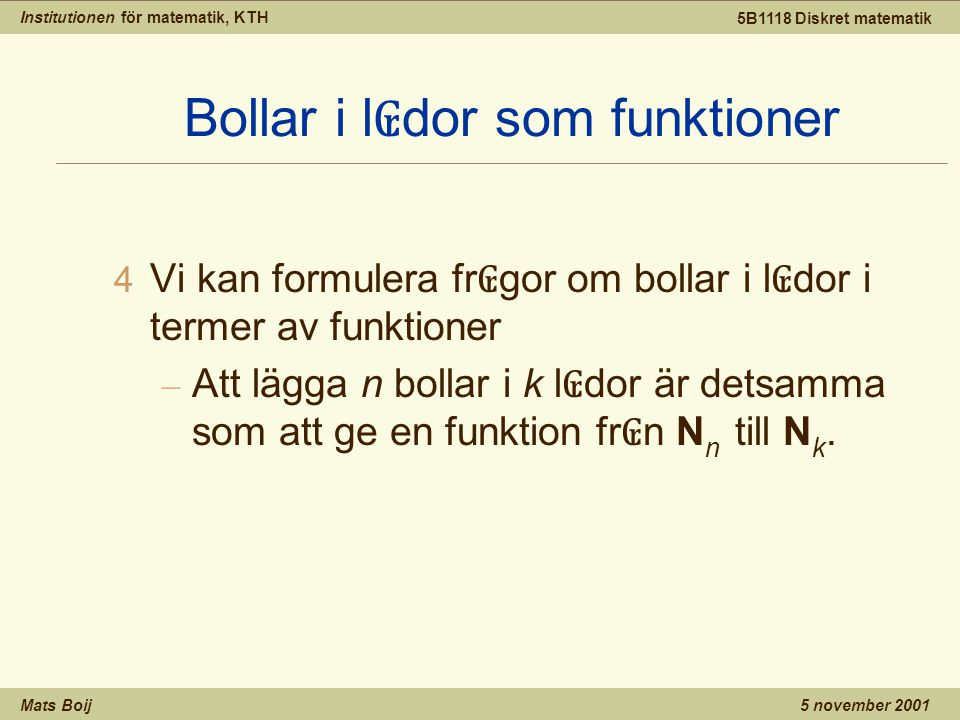 Institutionen för matematik, KTH Mats Boij 5B1118 Diskret matematik 5 november 2001 4 Vi kan formulera fr ₢ gor om bollar i l ₢ dor i termer av funktioner – Att lägga n bollar i k l ₢ dor är detsamma som att ge en funktion fr ₢ n N n till N k.