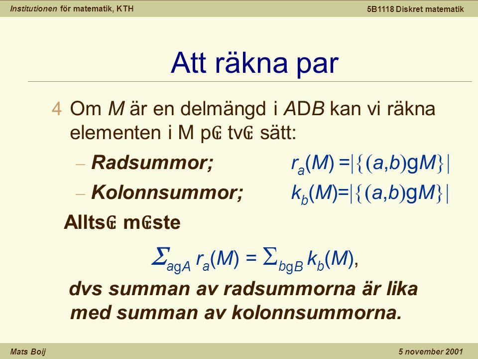 Institutionen för matematik, KTH Mats Boij 5B1118 Diskret matematik 5 november 2001 Att räkna par  Om M är en delmängd i ADB kan vi räkna elementen i M p ₢ tv ₢ sätt: – Radsummor; r a (M)=  a,b  g M  – Kolonnsummor; k b (M)=  a,b  g M  Allts ₢ m ₢ ste  a gA  r a (M) =  b gB k b (M), dvs summan av radsummorna är lika med summan av kolonnsummorna.