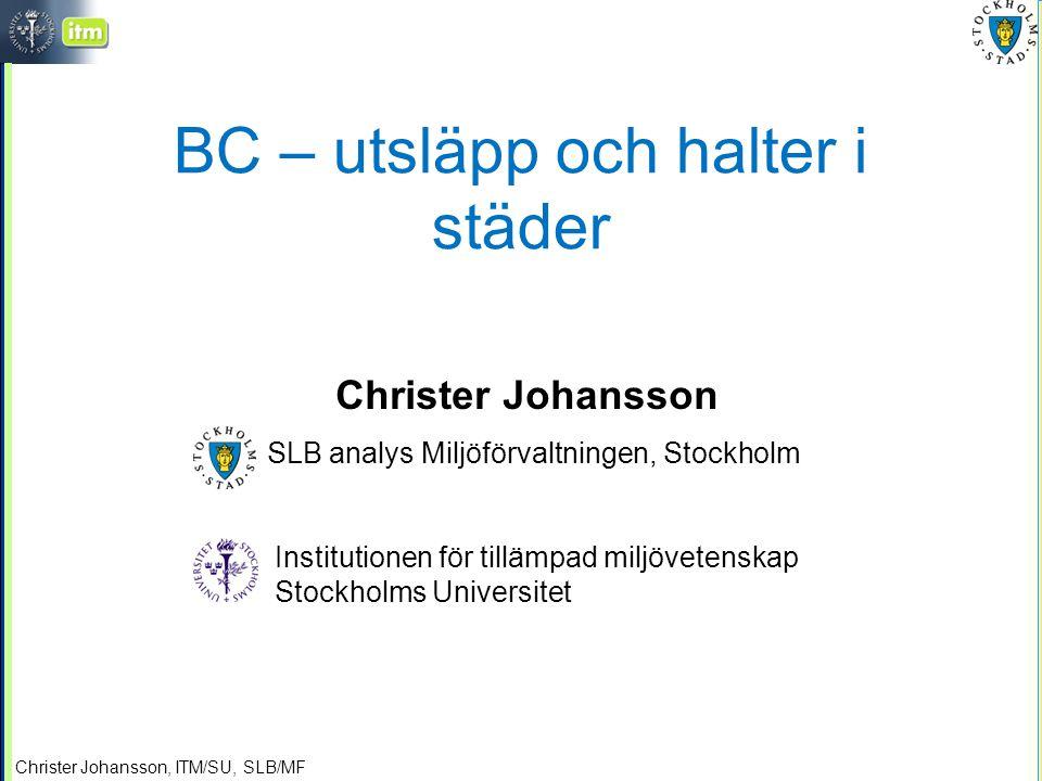 Christer Johansson, ITM/SU, SLB/MF BC – utsläpp och halter i städer Christer Johansson SLB analys Miljöförvaltningen, Stockholm Institutionen för tillämpad miljövetenskap Stockholms Universitet