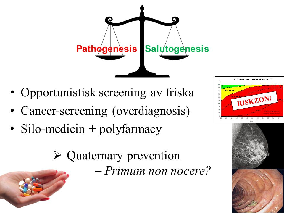 Opportunistisk screening av friska Cancer-screening (overdiagnosis) Silo-medicin + polyfarmacy  Quaternary prevention – Primum non nocere? RISKZON! P
