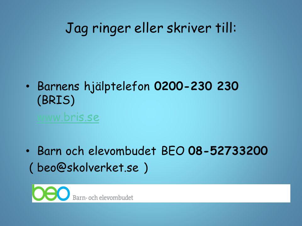 Jag ringer eller skriver till: Barnens hjälptelefon 0200-230 230 (BRIS) www.bris.se Barn och elevombudet BEO 08-52733200 ( beo@skolverket.se )