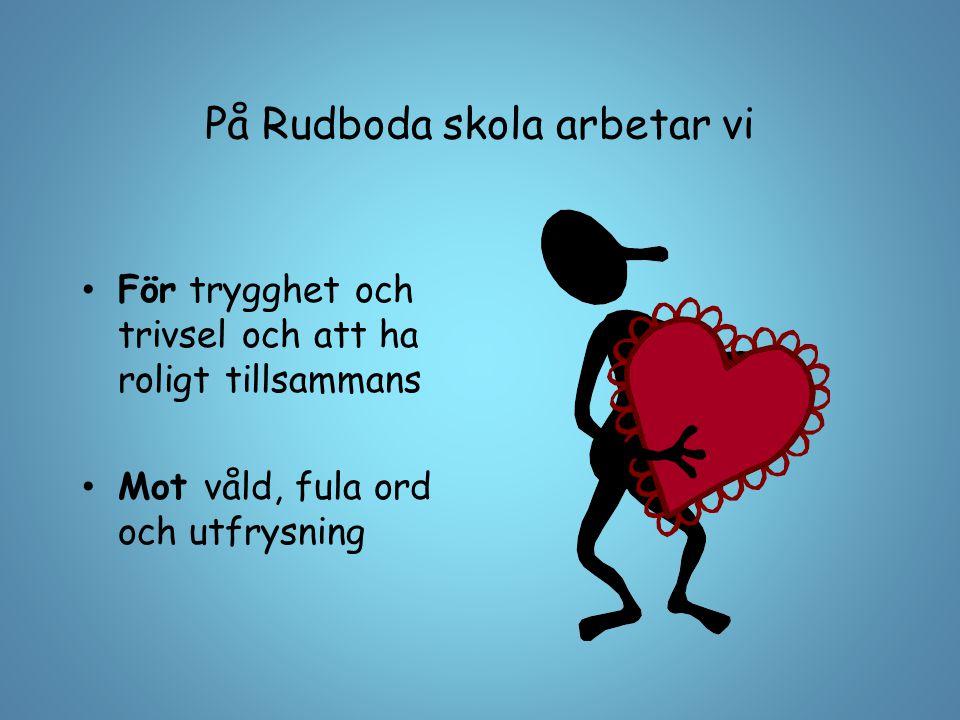 På Rudboda skola arbetar vi För trygghet och trivsel och att ha roligt tillsammans Mot våld, fula ord och utfrysning