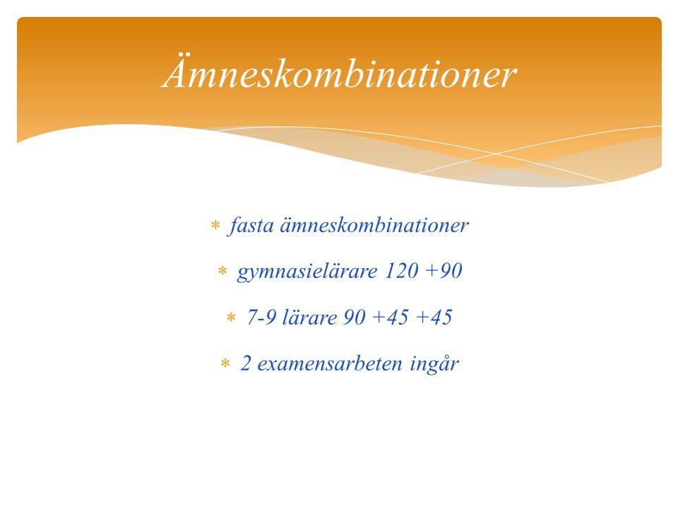  fasta ämneskombinationer  gymnasielärare 120 +90  7-9 lärare 90 +45 +45  2 examensarbeten ingår Ämneskombinationer