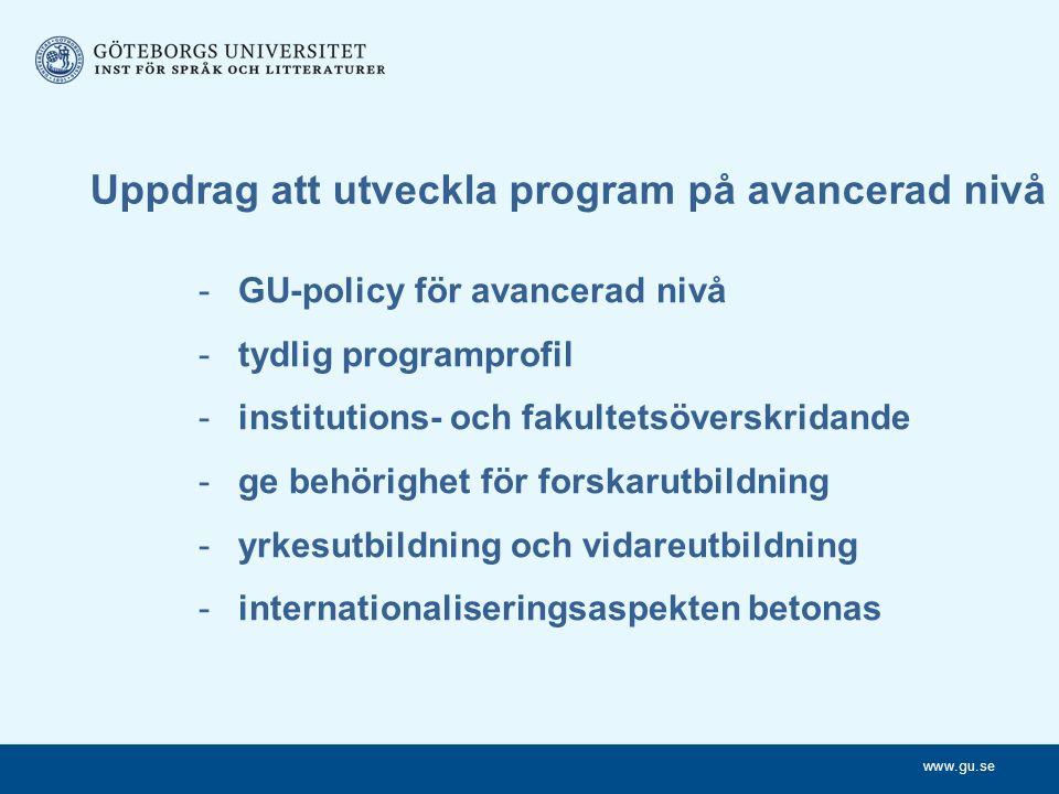 www.gu.se Uppdrag att utveckla program på avancerad nivå -GU-policy för avancerad nivå -tydlig programprofil -institutions- och fakultetsöverskridande -ge behörighet för forskarutbildning -yrkesutbildning och vidareutbildning -internationaliseringsaspekten betonas