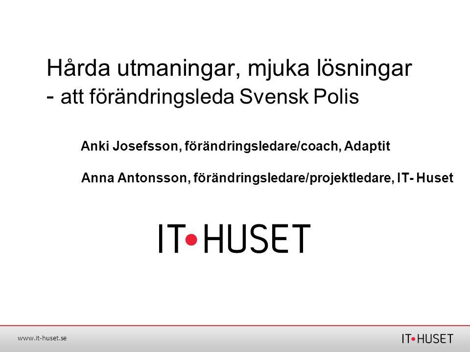 www.it-huset.se Anna Antonsson, förändringsledare/projektledare, IT- Huset Hårda utmaningar, mjuka lösningar - att förändringsleda Svensk Polis Anki J