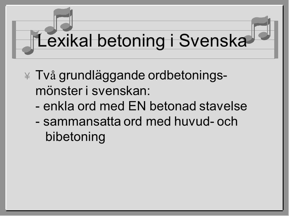 Lexikal betoning i Svenska  Tv å grundläggande ordbetonings- mönster i svenskan: - enkla ord med EN betonad stavelse - sammansatta ord med huvud- och