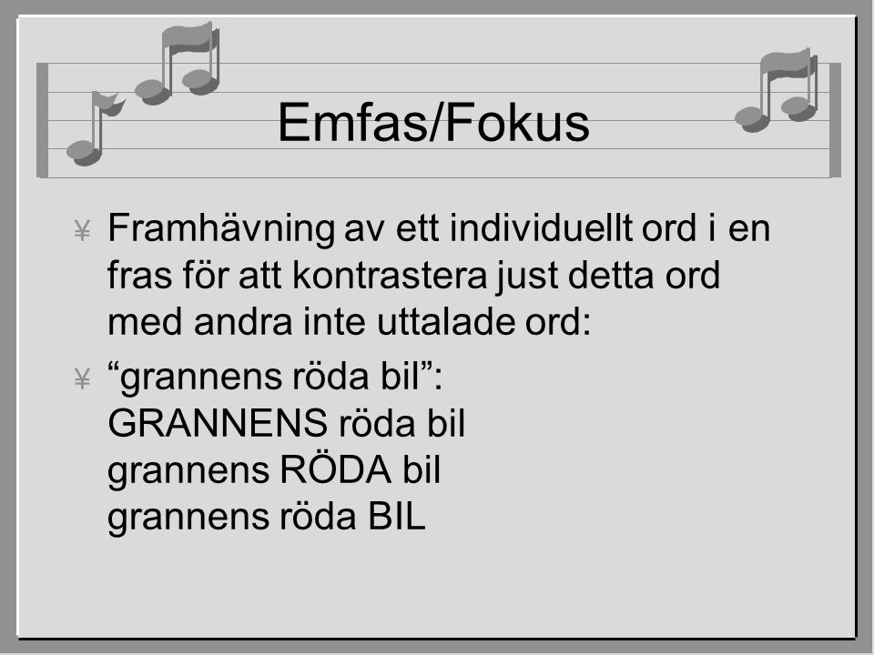 """Emfas/Fokus ¥ Framhävning av ett individuellt ord i en fras för att kontrastera just detta ord med andra inte uttalade ord:  """"grannens röda bil"""": GRA"""