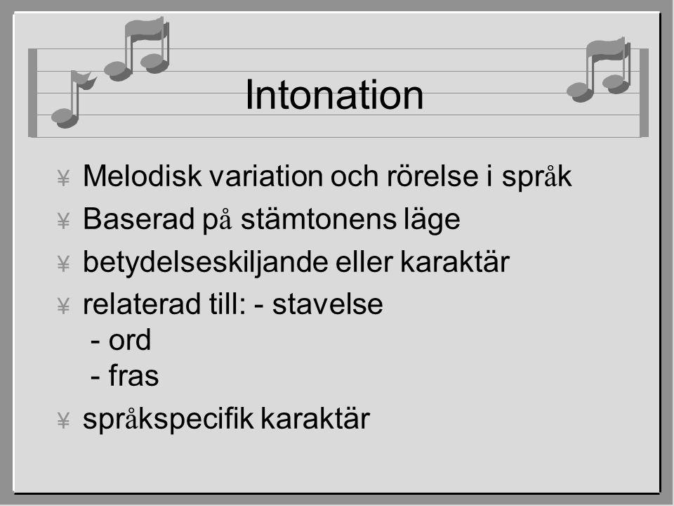 Intonation  Melodisk variation och rörelse i spr å k  Baserad p å stämtonens läge ¥ betydelseskiljande eller karaktär ¥ relaterad till: - stavelse - ord - fras  spr å kspecifik karaktär