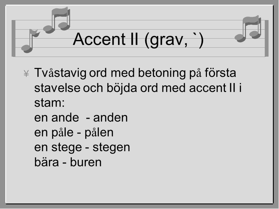 Accent II (grav, `)  Tv å stavig ord med betoning p å första stavelse och böjda ord med accent II i stam: en ande - anden en p å le - p å len en stege - stegen bära - buren