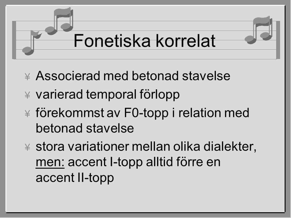 Fonetiska korrelat ¥ Associerad med betonad stavelse ¥ varierad temporal förlopp ¥ förekommst av F0-topp i relation med betonad stavelse ¥ stora variationer mellan olika dialekter, men: accent I-topp alltid förre en accent II-topp