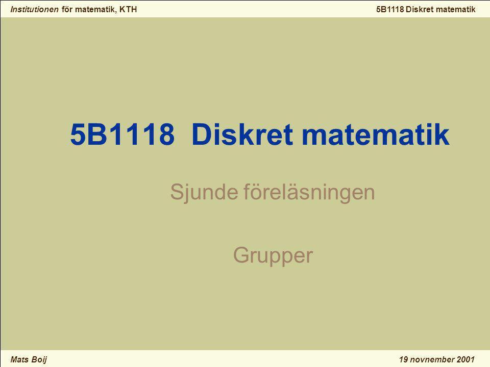 Institutionen för matematik, KTH Mats Boij 5B1118 Diskret matematik 19 novnember 2001 5B1118 Diskret matematik Sjunde föreläsningen Grupper
