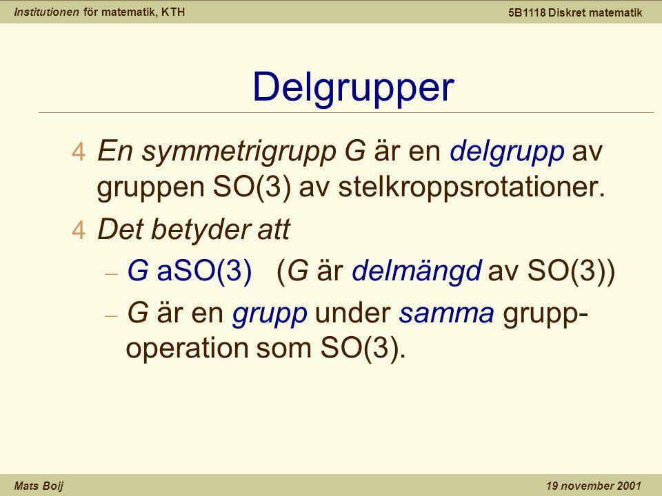 Institutionen för matematik, KTH Mats Boij 5B1118 Diskret matematik 19 november 2001 Delgrupper 4 En symmetrigrupp G är en delgrupp av gruppen SO(3) av stelkroppsrotationer.