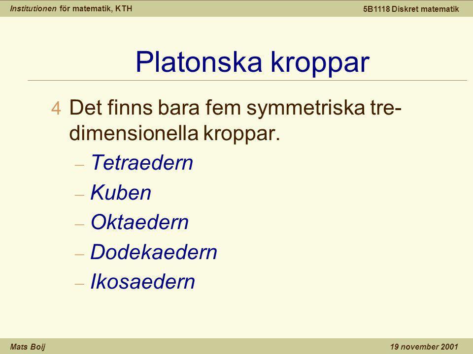 Institutionen för matematik, KTH Mats Boij 5B1118 Diskret matematik 19 november 2001 Platonska kroppar 4 Det finns bara fem symmetriska tre- dimensionella kroppar.