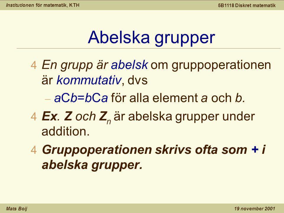 Institutionen för matematik, KTH Mats Boij 5B1118 Diskret matematik 19 november 2001 Abelska grupper 4 En grupp är abelsk om gruppoperationen är kommutativ, dvs – aCb=bCa för alla element a och b.
