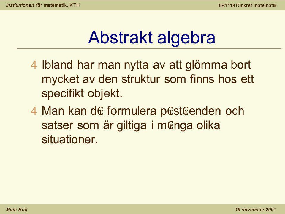 Institutionen för matematik, KTH Mats Boij 5B1118 Diskret matematik 19 november 2001 Abstrakt algebra 4 Ibland har man nytta av att glömma bort mycket av den struktur som finns hos ett specifikt objekt.