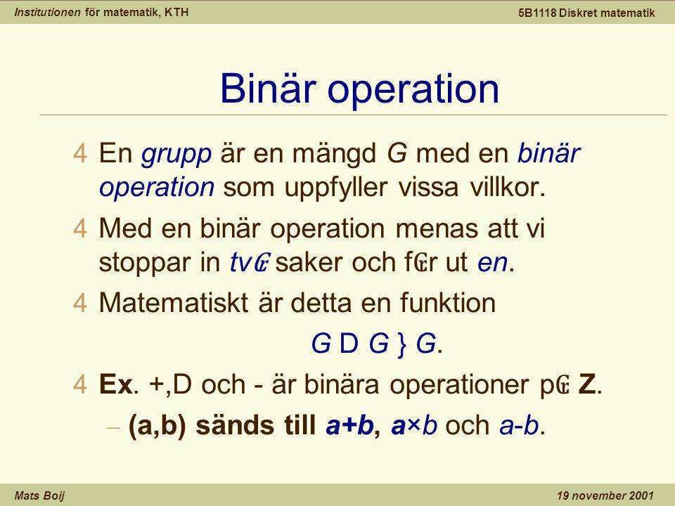Institutionen för matematik, KTH Mats Boij 5B1118 Diskret matematik 19 november 2001 Binär operation 4 En grupp är en mängd G med en binär operation som uppfyller vissa villkor.