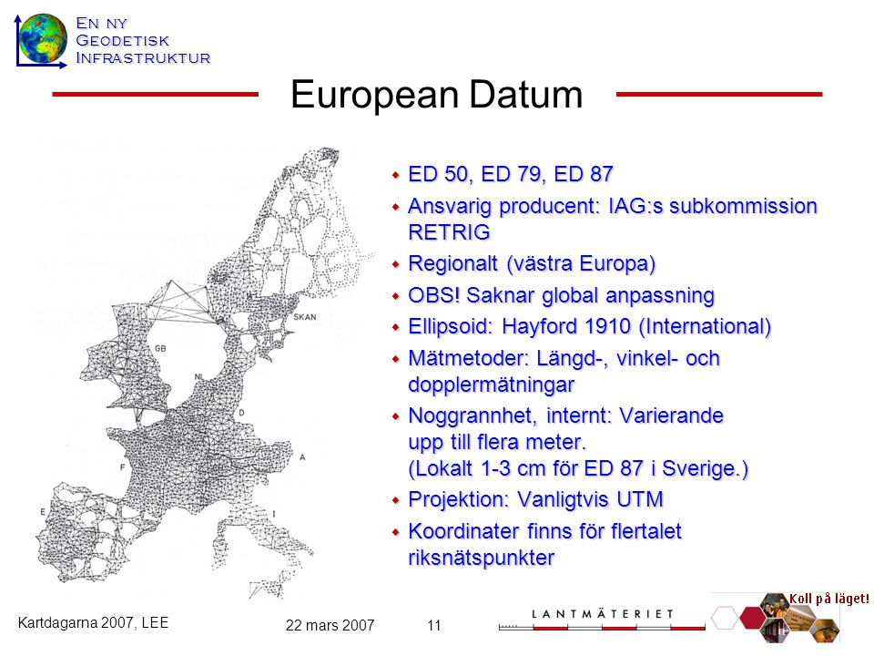 En ny GeodetiskInfrastruktur Kartdagarna 2007, LEE 22 mars 200711 European Datum  ED 50, ED 79, ED 87  Ansvarig producent: IAG:s subkommission RETRI