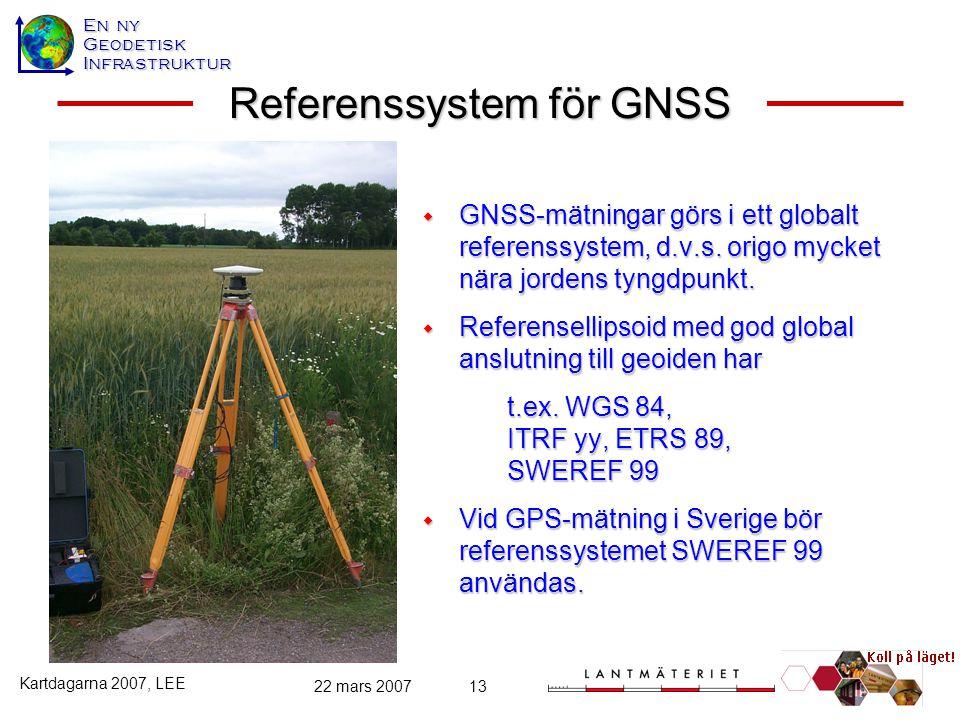 En ny GeodetiskInfrastruktur Kartdagarna 2007, LEE 22 mars 200713 Referenssystem för GNSS  GNSS-mätningar görs i ett globalt referenssystem, d.v.s. o