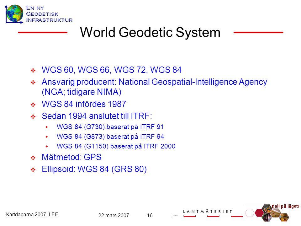 En ny GeodetiskInfrastruktur Kartdagarna 2007, LEE 22 mars 200716 World Geodetic System  WGS 60, WGS 66, WGS 72, WGS 84  Ansvarig producent: Nationa