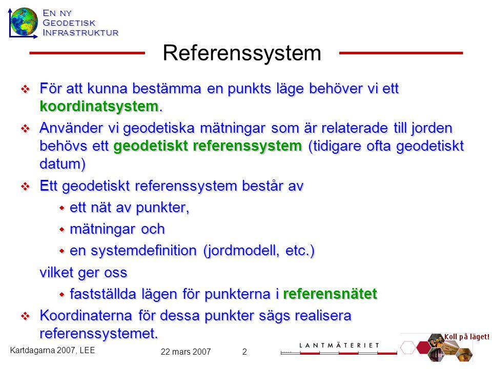 En ny GeodetiskInfrastruktur Kartdagarna 2007, LEE 22 mars 20072 Referenssystem  För att kunna bestämma en punkts läge behöver vi ett koordinatsystem