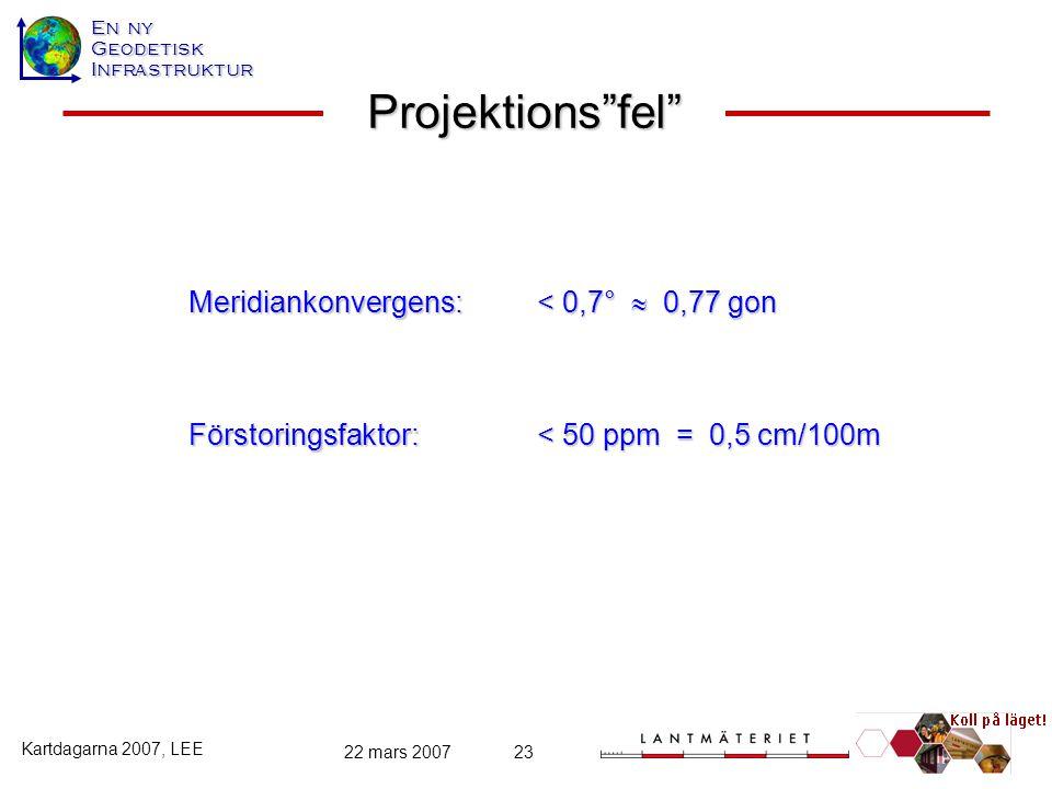 """En ny GeodetiskInfrastruktur Kartdagarna 2007, LEE 22 mars 200723 Förstoringsfaktor: Projektions""""fel"""" Meridiankonvergens: < 0,7°  0,77 gon < 50 ppm ="""