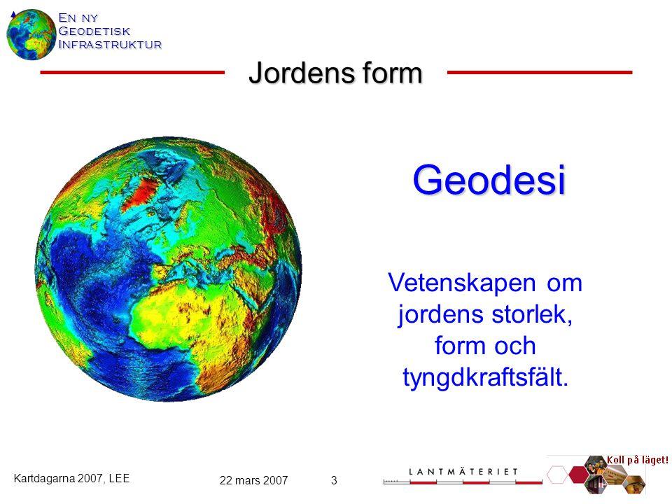 En ny GeodetiskInfrastruktur Kartdagarna 2007, LEE 22 mars 20073 Jordens form Geodesi Geodesi Vetenskapen om jordens storlek, form och tyngdkraftsfält