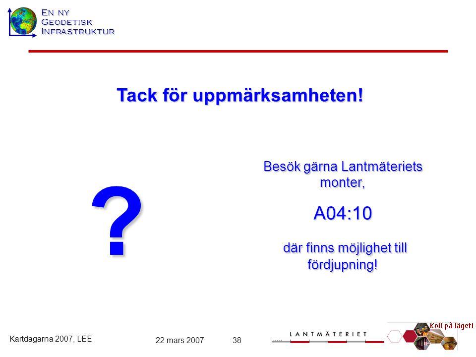 En ny GeodetiskInfrastruktur Kartdagarna 2007, LEE 22 mars 200738 ? Besök gärna Lantmäteriets monter, A04:10 där finns möjlighet till fördjupning! där