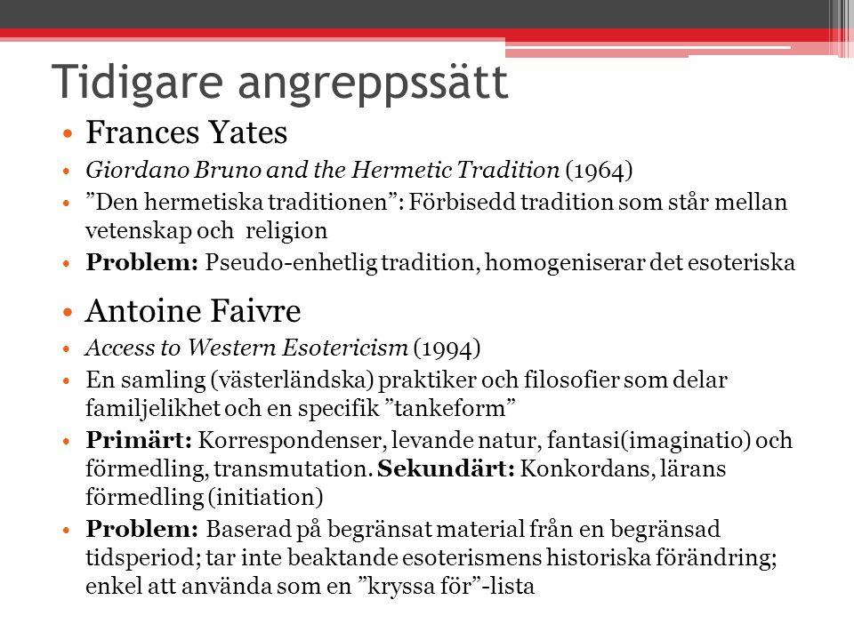 Tidigare angreppssätt Frances Yates Giordano Bruno and the Hermetic Tradition (1964) Den hermetiska traditionen : Förbisedd tradition som står mellan vetenskap och religion Problem: Pseudo-enhetlig tradition, homogeniserar det esoteriska Antoine Faivre Access to Western Esotericism (1994) En samling (västerländska) praktiker och filosofier som delar familjelikhet och en specifik tankeform Primärt: Korrespondenser, levande natur, fantasi(imaginatio) och förmedling, transmutation.