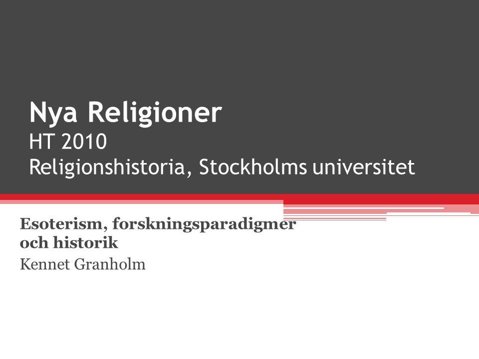 Nya Religioner HT 2010 Religionshistoria, Stockholms universitet Esoterism, forskningsparadigmer och historik Kennet Granholm