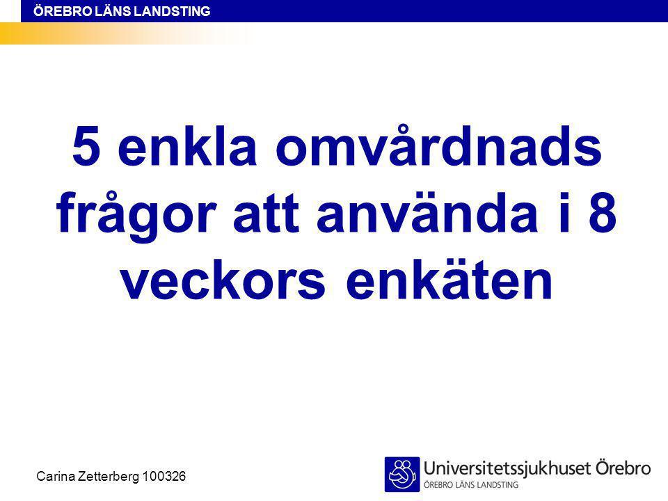 ÖREBRO LÄNS LANDSTING 5 enkla omvårdnads frågor att använda i 8 veckors enkäten Carina Zetterberg 100326