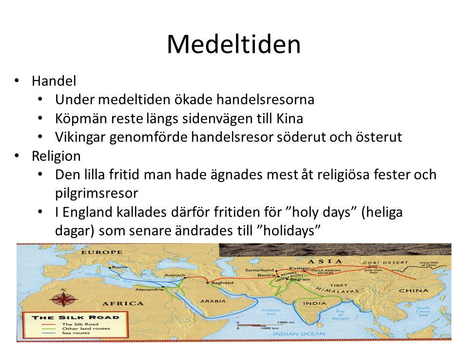 Medeltiden Handel Under medeltiden ökade handelsresorna Köpmän reste längs sidenvägen till Kina Vikingar genomförde handelsresor söderut och österut Religion Den lilla fritid man hade ägnades mest åt religiösa fester och pilgrimsresor I England kallades därför fritiden för holy days (heliga dagar) som senare ändrades till holidays