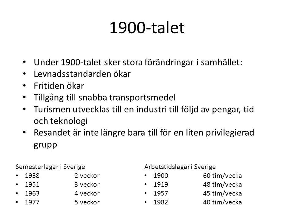 1900-talet Under 1900-talet sker stora förändringar i samhället: Levnadsstandarden ökar Fritiden ökar Tillgång till snabba transportsmedel Turismen utvecklas till en industri till följd av pengar, tid och teknologi Resandet är inte längre bara till för en liten privilegierad grupp Semesterlagar i Sverige 19382 veckor 19513 veckor 19634 veckor 19775 veckor Arbetstidslagar i Sverige 190060 tim/vecka 191948 tim/vecka 195745 tim/vecka 198240 tim/vecka