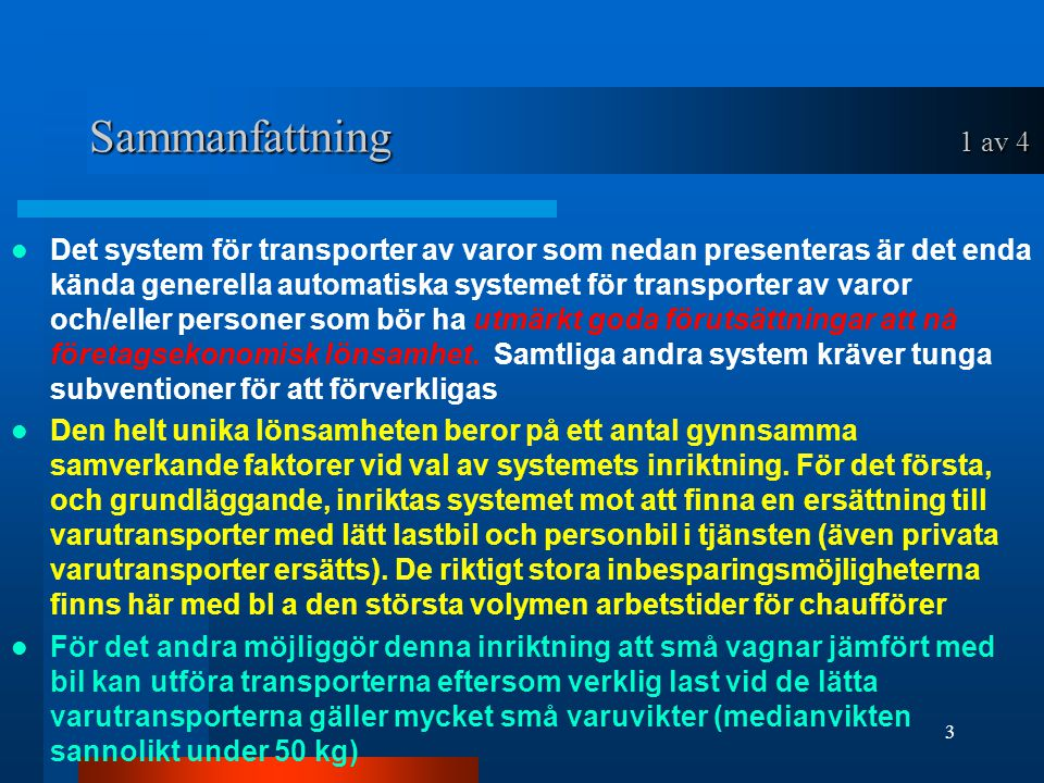 Sammanfattning 1 av 4 Det system för transporter av varor som nedan presenteras är det enda kända generella automatiska systemet för transporter av varor och/eller personer som bör ha utmärkt goda förutsättningar att nå företagsekonomisk lönsamhet.