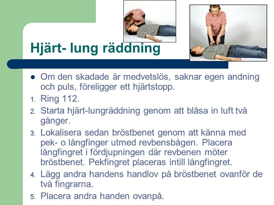 Hjärt- lung räddning Om den skadade är medvetslös, saknar egen andning och puls, föreligger ett hjärtstopp. 1. Ring 112. 2. Starta hjärt-lungräddning