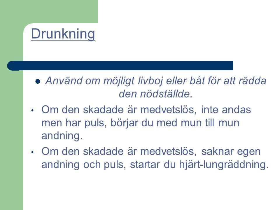 Drunkning Använd om möjligt livboj eller båt för att rädda den nödställde. Om den skadade är medvetslös, inte andas men har puls, börjar du med mun ti
