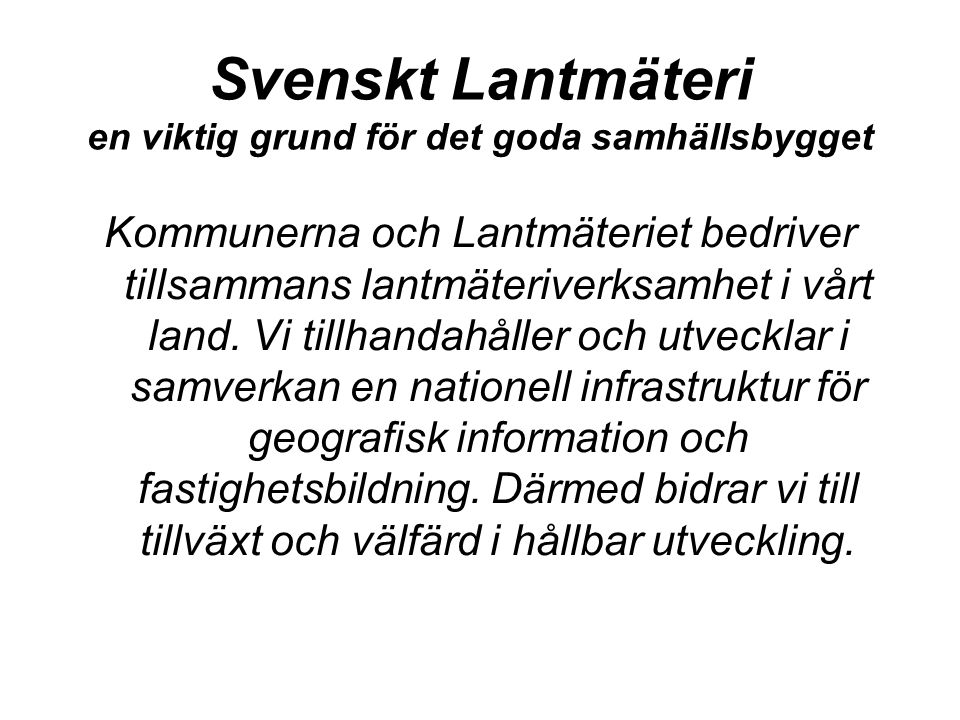 Svenskt Lantmäteri en viktig grund för det goda samhällsbygget Kommunerna och Lantmäteriet bedriver tillsammans lantmäteriverksamhet i vårt land.