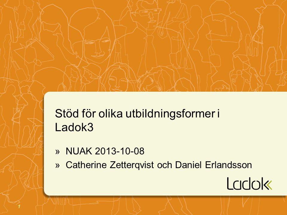 1 Stöd för olika utbildningsformer i Ladok3 »NUAK 2013-10-08 »Catherine Zetterqvist och Daniel Erlandsson