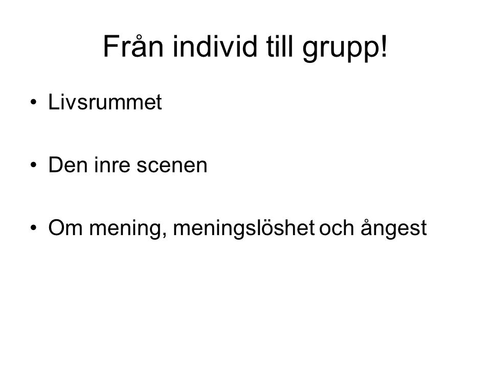 Från individ till grupp! Livsrummet Den inre scenen Om mening, meningslöshet och ångest