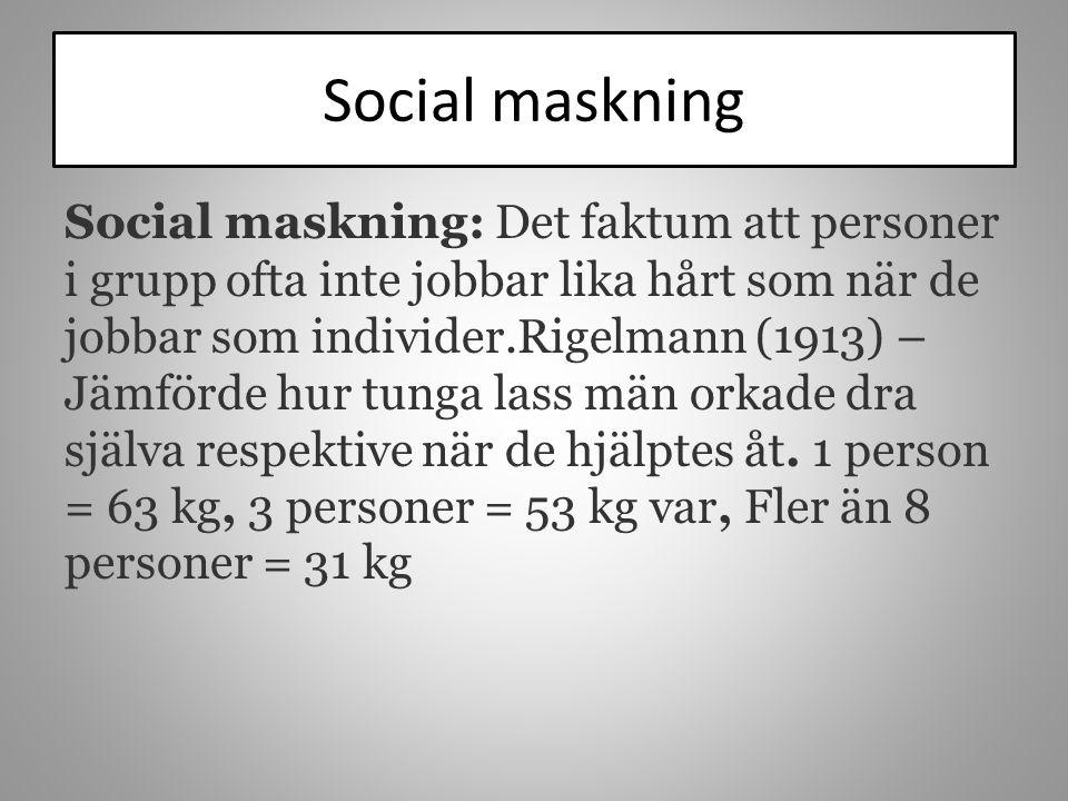 Social maskning Social maskning: Det faktum att personer i grupp ofta inte jobbar lika hårt som när de jobbar som individer.Rigelmann (1913) – Jämförd