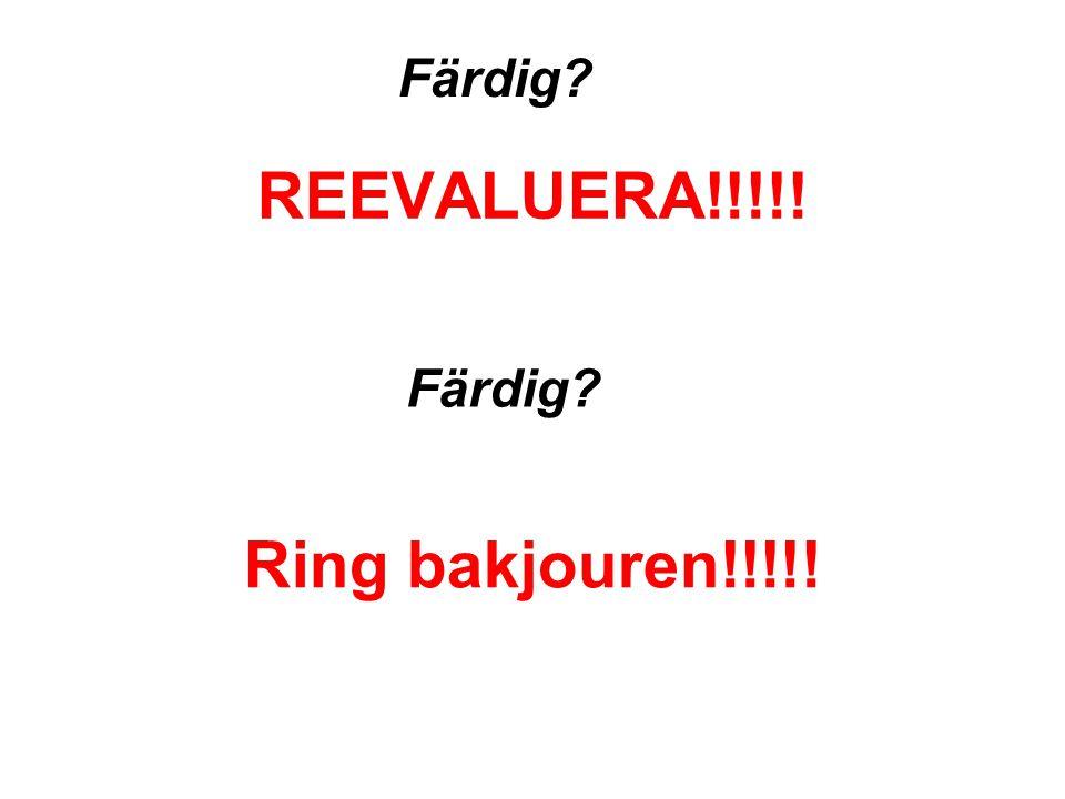 REEVALUERA!!!!! Färdig? Ring bakjouren!!!!!