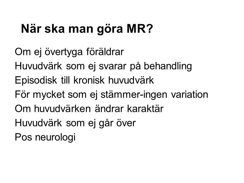 När ska man göra MR? Om ej övertyga föräldrar Huvudvärk som ej svarar på behandling Episodisk till kronisk huvudvärk För mycket som ej stämmer-ingen v