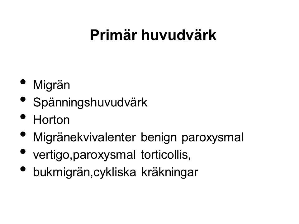 Primär huvudvärk Migrän Spänningshuvudvärk Horton Migränekvivalenter benign paroxysmal vertigo,paroxysmal torticollis, bukmigrän,cykliska kräkningar